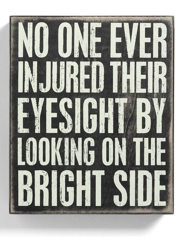 No one ever injured their eyesight by looking on the bright side of things.